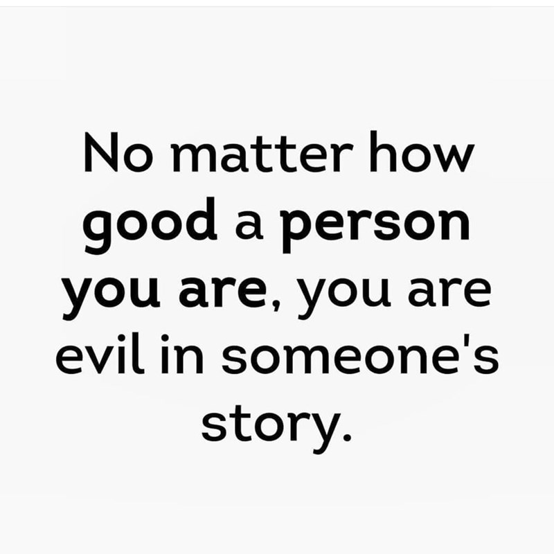 Text - No matter how good a person you are, you are evil in someone's story.