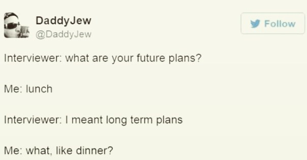 Text - Daddy Jew @DaddyJew Follow Interviewer: what are your future plans? Me: lunch Interviewer: I meant long term plans Me: what, like dinner?