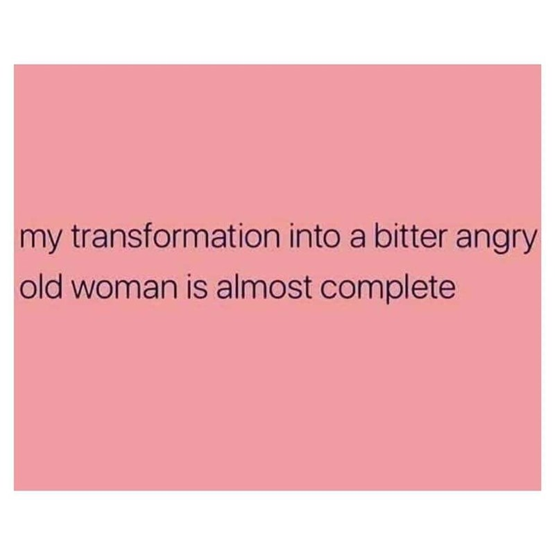 Text - my transformation into a bitter angry old woman is almost complete