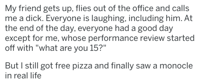"Text - My friend gets up, flies out of the office and calls dick. Everyone is laughing, including him. At the end of the day, everyone had a good day except for me, whose performance review started off with ""what are you 15?"" But I still got free pizza and finally saw a monocle in real life"