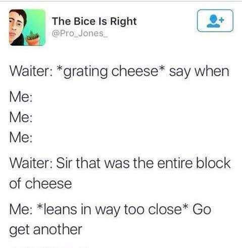 Text - The Bice Is Right @Pro Jones Waiter: *grating cheese* say when Мe: Me: Me: Waiter: Sir that was the entire block of cheese Me: *leans in way too close* Go get another