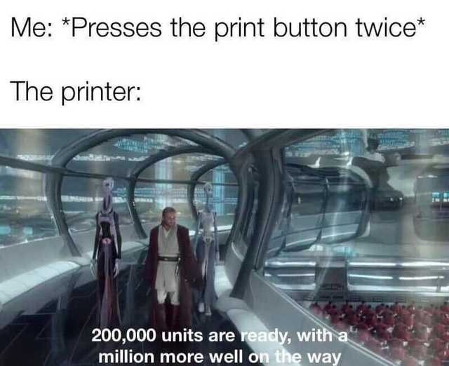 "Escalator - Me: ""Presses the print button twice* The printer: 200,000 units are ready, with a million more well on the way"