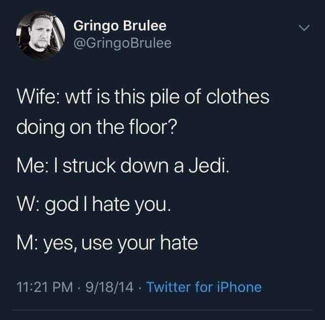 Text - Gringo Brulee @GringoBrulee Wife: wtf is this pile of clothes doing on the floor? Me: I struck down a Jedi. W: god I hate you M: yes, use your hate 11:21 PM 9/18/14 Twitter for iPhone