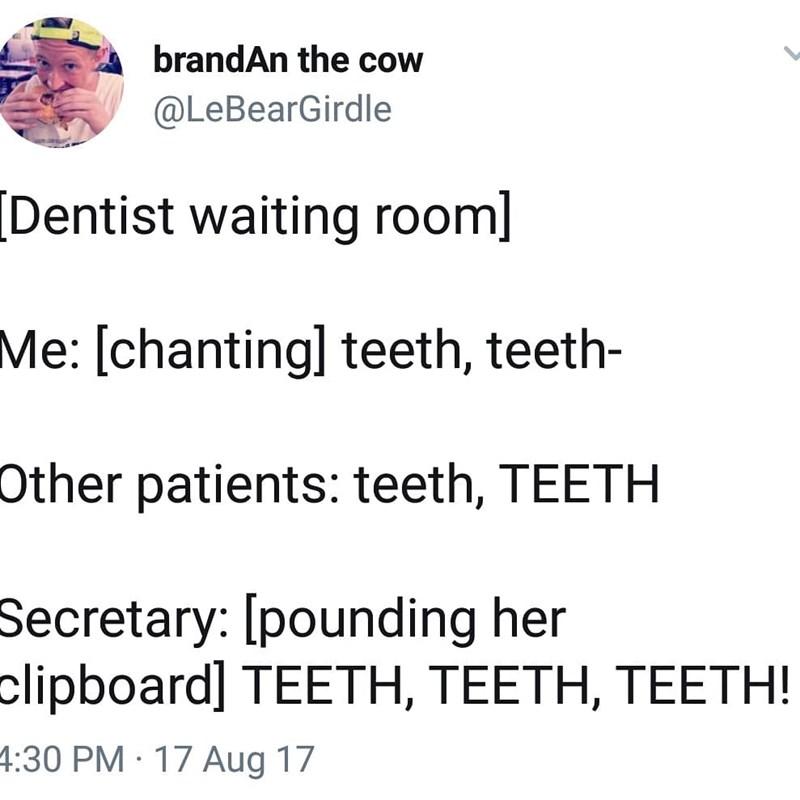 Text - brandAn the cow @LeBearGirdle [Dentist waiting room] Me: [chanting] teeth, teeth- Other patients: teeth, TEETH Secretary: [pounding her clipboard] TΕETH, TEΕΤΗ, TEETΗ! 4:30 PM 17 Aug 17