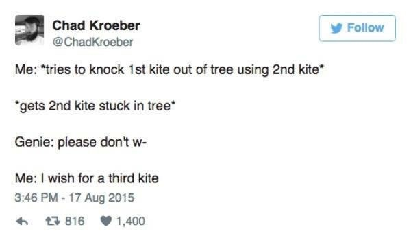 Text - Chad Kroeber Follow @ChadKroeber Me: tries to knock 1st kite out of tree using 2nd kite *gets 2nd kite stuck in tree* Genie: please don't w Me: I wish for a third kite 3:46 PM-17 Aug 2015 816 1,400