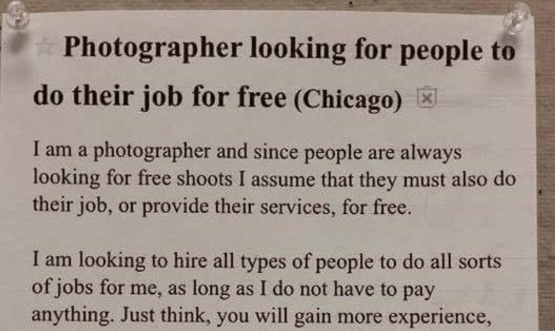 Text - Photographer looking for people to do their job for free (Chicago) I am a photographer and since people are always looking for free shoots I assume that they must also do their job, or provide their services, for free. I am looking to hire all types of people to do all sorts of jobs for me, as long as I do not have to pay anything. Just think, you will gain more experience,