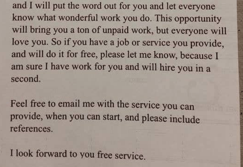 Text - and I will put the word out for you and let everyone know what wonderful work you do. This opportunity will bring you a ton of unpaid work, but everyone will love you. So if you have a job or service you provide, and will do it for free, please let me know, because I I have work for you and will hire you in am sure a second. Feel free to email me with the service you can provide, when you can start, and please include references. I look forward to you free service.