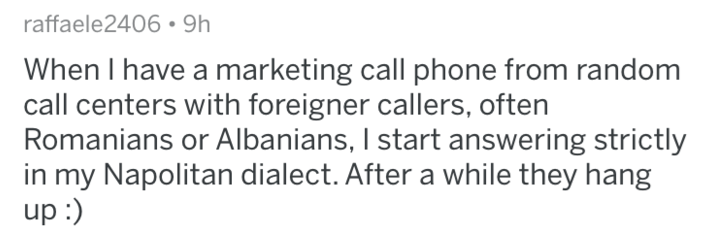 Text - raffaele2406 9h When I have a marketing call phone from random call centers with foreigner callers, often Romanians or Albanians, I start answering strictly in my Napolitan dialect. After a while they hang up:)