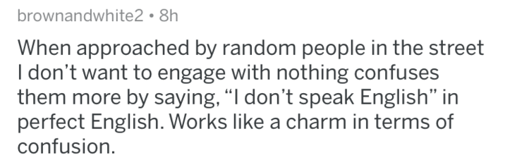 """Text - brownandwhite2 8h When approached by random people in the street I don't want to engage with nothing confuses them more by saying,""""I don't speak English"""" in perfect English. Works like a charm in terms of confusion."""
