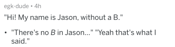"""Text - egk-dude 4h """"Hi! My name is Jason, without a B."""" """"There's no B in Jason..."""" """"Yeah that's what I said."""""""