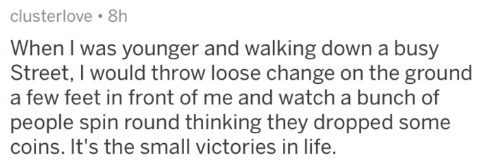 Text - clusterlove 8h When I was younger and walking down a busy Street, I would throw loose change on the ground a few feet in front of me and watch a bunch of people spin round thinking they dropped some coins. It's the small victories in life.