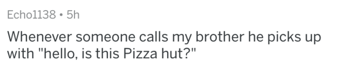 """Text - Echol138 5h Whenever someone calls my brother he picks up with """"hello, is this Pizza hut?"""""""