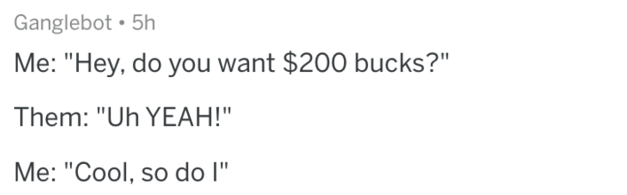 """Text - Ganglebot 5h Me: """"Hey, do you want $200 bucks?"""" Them: """"Uh YEAH!"""" Me: """"Cool, so do l"""""""