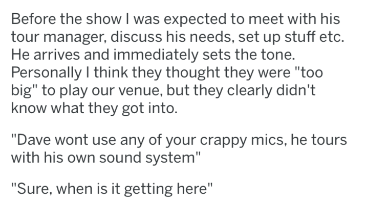 "Text - Before the show I was expected to meet with his tour manager, discuss his needs, set up stuff etc. He arrives and immediately sets the tone. Personally I think they thought they were ""too big"" to play our venue, but they clearly didn't know what they got into. ""Dave wont use any of your crappy mics, he tours with his own sound system"" ""Sure, when is it getting here"""