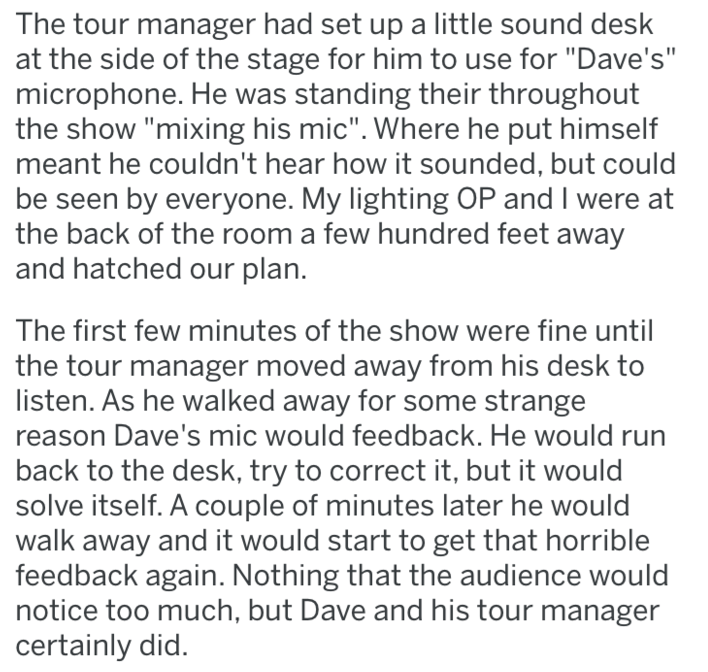 """Text - The tour manager had set up a little sound desk at the side of the stage for him to use for """"Dave's"""" microphone. He was standing their throughout the show """"mixing his mic"""". Where he put himself meant he couldn't hear how it sounded, but could be seen by everyone. My lighting OP and I were at the back of the room a few hundred feet away and hatched our plan. The first few minutes of the show were fine until the tour manager moved away from his desk to listen. As he walked away for some str"""