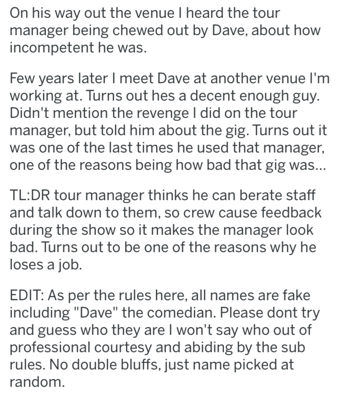 Text - On his way out the venue I heard the tour manager being chewed out by Dave, about how incompetent he was. Few years later I meet Dave at another venue I'm working at. Turns out hes a decent enough guy. Didn't mention the revenge I did on the tour manager, but told him about the gig. Turns out it was one of the last times he used that manager, one of the reasons being how bad that gig was... TL:DR tour manager thinks he can berate staff and talk down to them, so crew cause feedback during
