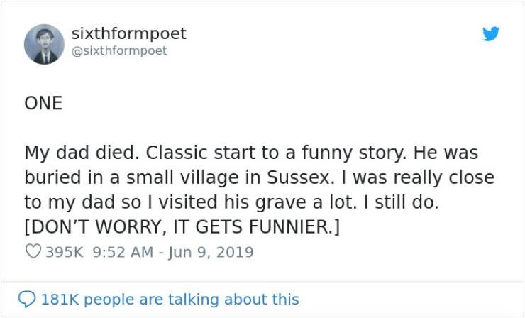Text - sixthformpoet @sixthformpoet ONE My dad died. Classic start to a funny story. He was buried in a small village in Sussex. I was really close to my dad so visited his grave a lot. I still do. [DON'T WORRY, IT GETS FUNNIER.] 395K 9:52 AM - Jun 9, 2019 181K people are talking about this