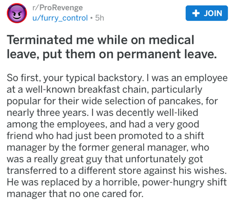 Text - r/ProRevenge u/furry_control 5h + JOIN Terminated me while on medical leave, put them on permanent leave. So first, your typical backstory. I was an employee at a well-known breakfast chain, particularly popular for their wide selection of pancakes, for nearly three years. I was decently well-liked among the employees, and had a very good friend who had just been promoted to a shift manager by the former general manager, who was a really great guy that unfortunately got transferred to a d
