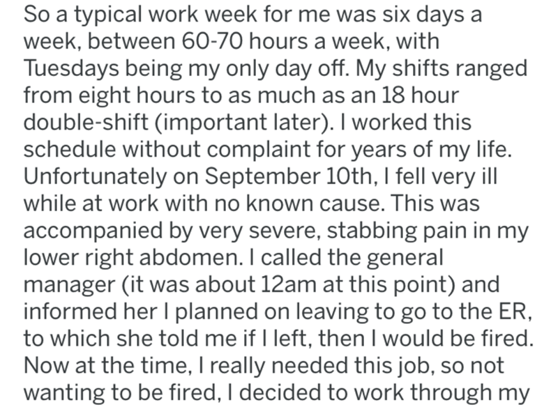 Text - So a typical work week for me was six days a week, between 60-70 hours a week, with Tuesdays being my only day off. My shifts ranged from eight hours to as much as an 18 hour double-shift (important later). I worked this schedule without complaint for years of my life Unfortunately on September 10th, I fell very ill while at work with no known cause. This was accompanied by very severe, stabbing pain in my lower right abdomen. I called the general manager (it was about 12am at this point)