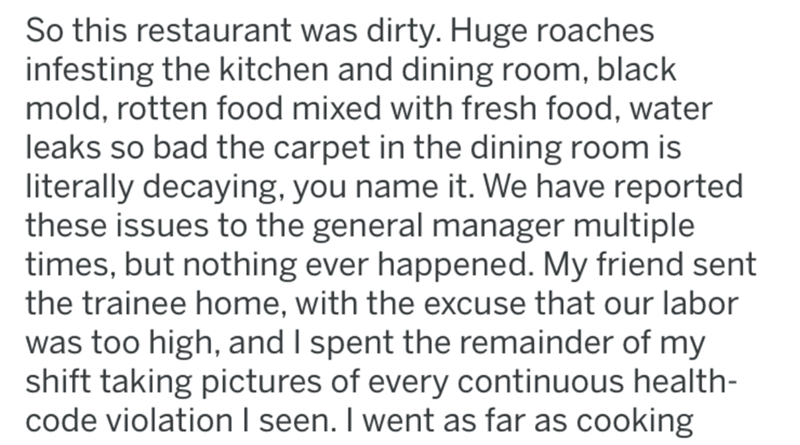 Text - So this restaurant was dirty. Huge roaches infesting the kitchen and dining room, black mold, rotten food mixed with fresh food, water leaks so bad the carpet in the dining room is literally decaying, you name it. We have reported these issues to the general manager multiple times, but nothing ever happened. My friend sent the trainee home, with the excuse that our labor was too high, and I spent the remainder of my shift taking pictures of every continuous health- code violation I seen.
