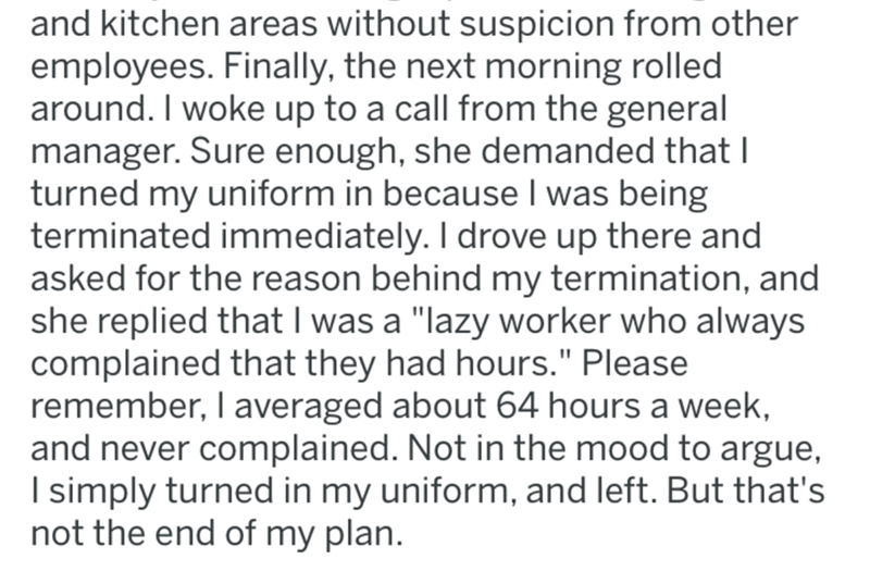 """Text - and kitchen areas without suspicion from other employees. Finally, the next morning rolled around. I woke up to a call from the general manager. Sure enough, she demanded that I turned my uniform in because I was being terminated immediately. I drove up there and asked for the reason behind my termination, and she replied that I was a """"lazy worker who always complained that they had hours."""" Please remember, I averaged about 64 hours a week, and never complained. Not in the mood to argue,"""