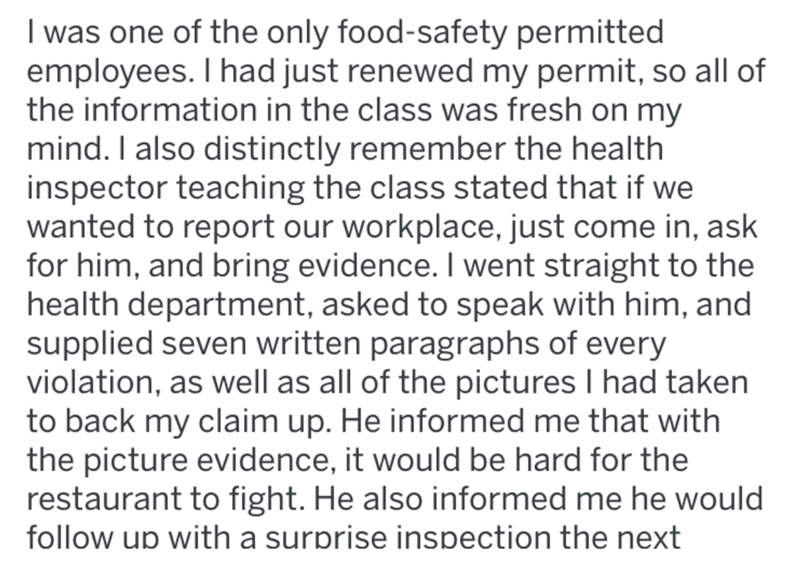Text - I was one of the only food-safety permitted employees. I had just renewed my permit, so all of the information in the class was fresh on my mind. I also distinctly remember the health inspector teaching the class stated that if we wanted to report our workplace, just come in, ask for him, and bring evidence. I went straight to the health department, asked to speak with him, and supplied seven written paragraphs of every violation, as well as all of the pictures I had taken to back my clai