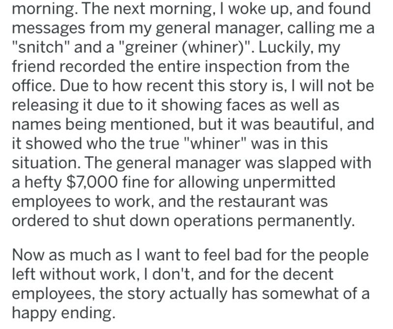 """Text - morning. The next morning, I woke up, and found messages from my general manager, calling me a """"snitch"""" and a """"greiner (whiner)"""". Luckily, my friend recorded the entire inspection from the office. Due to how recent this story is, I will not be releasing it due to it showing faces as well as names being mentioned, but it was beautiful, and it showed who the true """"whiner"""" was in this situation. The general manager was slapped with a hefty $7,000 fine for allowing unpermitted employees to wo"""