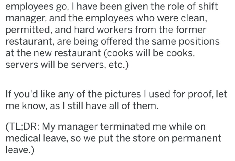 Text - employees go, I have been given the role of shift manager, and the employees who were clean, permitted, and hard workers from the former restaurant, are being offered the same positions at the new restaurant (cooks will be cooks, servers will be servers, etc.) If you'd like any of the pictures I used for proof, let me know, as I still have all of them. (TL;DR: My manager terminated me while on medical leave, so we put the store on permanent leave.)