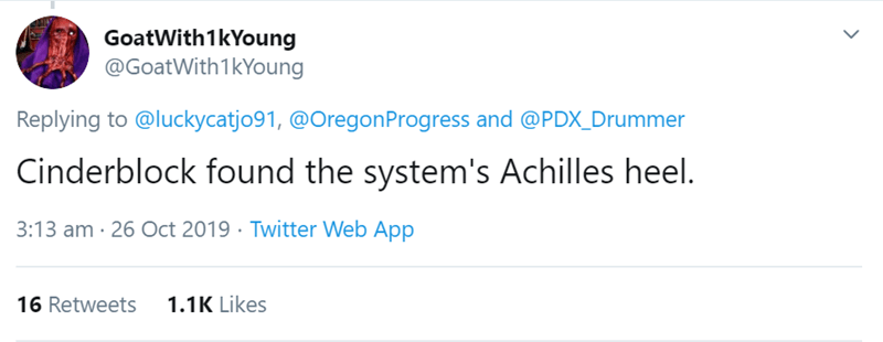 Text - GoatWith 1kYoung @GoatWith 1kYoung Replying to @luckycatjo91, @Oregon Progress and @PDX_Drummer Cinderblock found the system's Achilles heel. 3:13 am 26 Oct 2019 Twitter Web App 1.1K Likes 16 Retweets