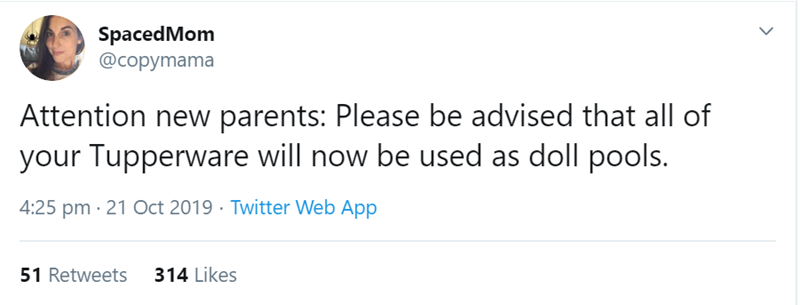 Text - SpacedMom @copymama Attention new parents: Please be advised that all of your Tupperware will now be used as doll pools. 4:25 pm 21 Oct 2019 Twitter Web App 51 Retweets 314 Likes