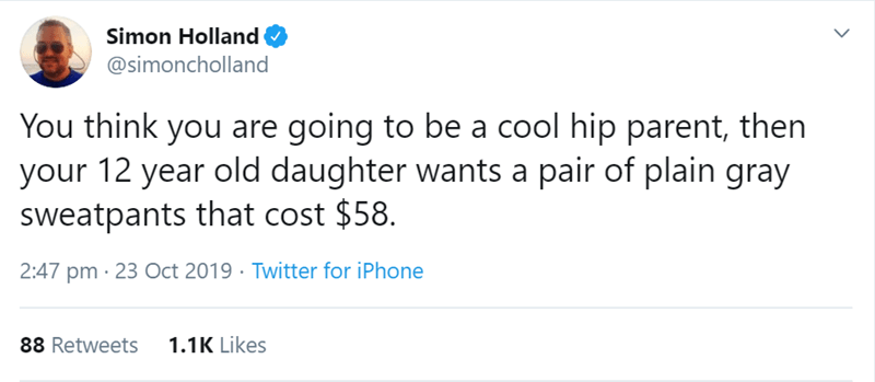 Text - Simon Holland @simoncholland You think you are going to be a cool hip parent, then your 12 year old daughter wants a pair of plain gray sweatpants that cost $58 2:47 pm 23 Oct 2019 Twitter for iPhone 1.1K Likes 88 Retweets
