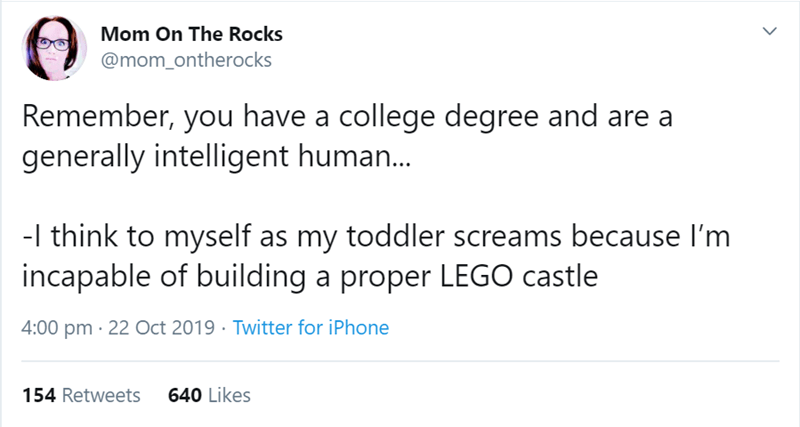 Text - Mom On The Rocks @mom_ontherocks Remember, you have a college degree and are a generally intelligent human... -l think to myself as my toddler screams because I'm incapable of building a proper LEGO castle 4:00 pm 22 Oct 2019 Twitter for iPhone 640 Likes 154 Retweets
