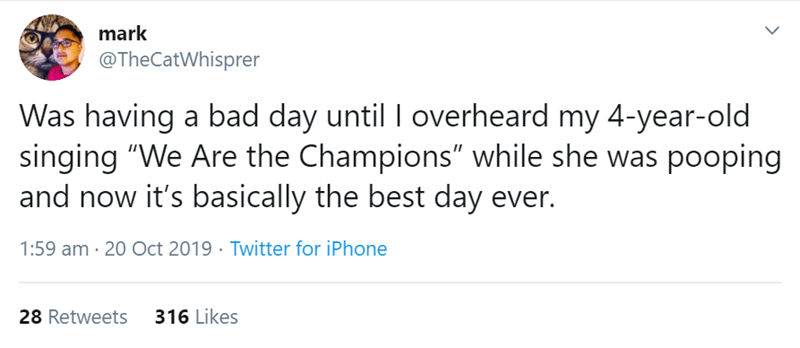 "Text - mark @TheCatWhisprer Was having a bad day until I overheard my 4-year-old singing ""We Are the Champions"" while she was pooping and now it's basically the best day ever. 1:59 am 20 Oct 2019 Twitter for iPhone 28 Retweets 316 Likes"