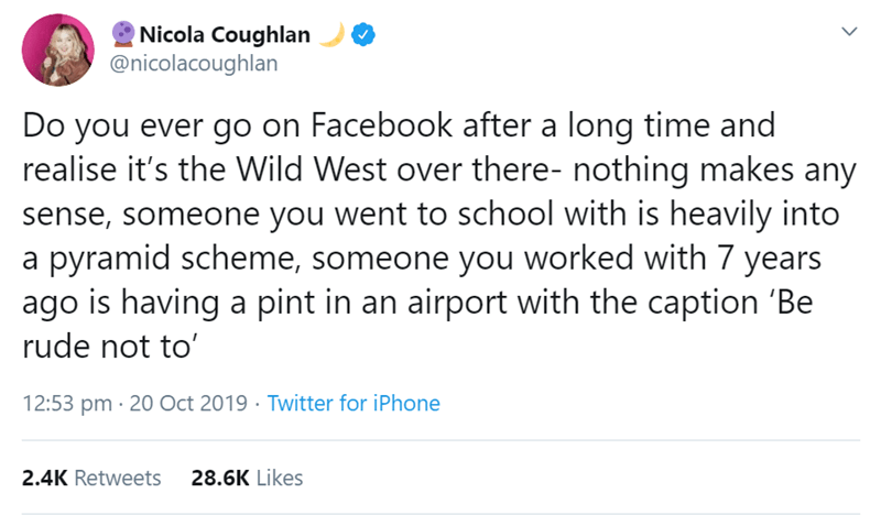 Text - Nicola Coughlan @nicolacoughlan Do you ever go on Facebook after a long time and realise it's the Wild West over there- nothing makes any sense, someone you went to school with is heavily into a pyramid scheme, someone you worked with 7 years ago is having a pint in an airport with the caption 'Be rude not to' 12:53 pm 20 Oct 2019 Twitter for iPhone 2.4K Retweets 28.6K Likes
