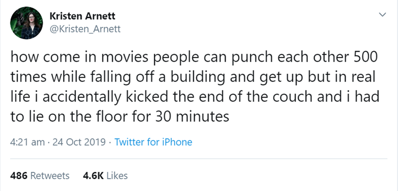 Text - Kristen Arnett @Kristen_Arnett how come in movies people can punch each other 500 times while falling off a building and get up but in real life i accidentally kicked the end of the couch andi had to lie on the floor for 30 minutes 4:21 am 24 Oct 2019 Twitter for iPhone 486 Retweets 4.6K Likes