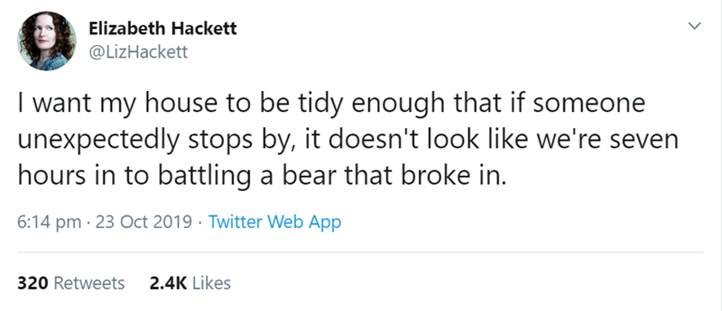 Text - Elizabeth Hackett @LizHackett I want my house to be tidy enough that if someone unexpectedly stops by, it doesn't look like we're seven hours in to battling a bear that broke in. 6:14 pm 23 Oct 2019 Twitter Web App 2.4K Likes 320 Retweets
