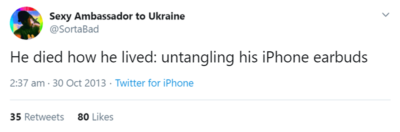 Text - Sexy Ambassa dor to Ukraine @SortaBad He died how he lived: untangling his iPhone earbuds 2:37 am 30 Oct 2013 Twitter for iPhone 80 Likes 35 Retweets