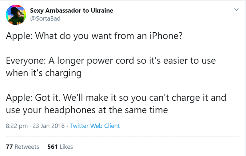 Text - Sexy Ambassador to Ukraine @SortaBad Apple: What do you want from an iPhone? Everyone: A longer power cord so it's easier to use when it's charging Apple: Got it. We'll make it so you can't charge it and use your headphones at the same time 8:22 pm 23 Jan 2018 Twitter Web Client 77 Retweets 561 Likes