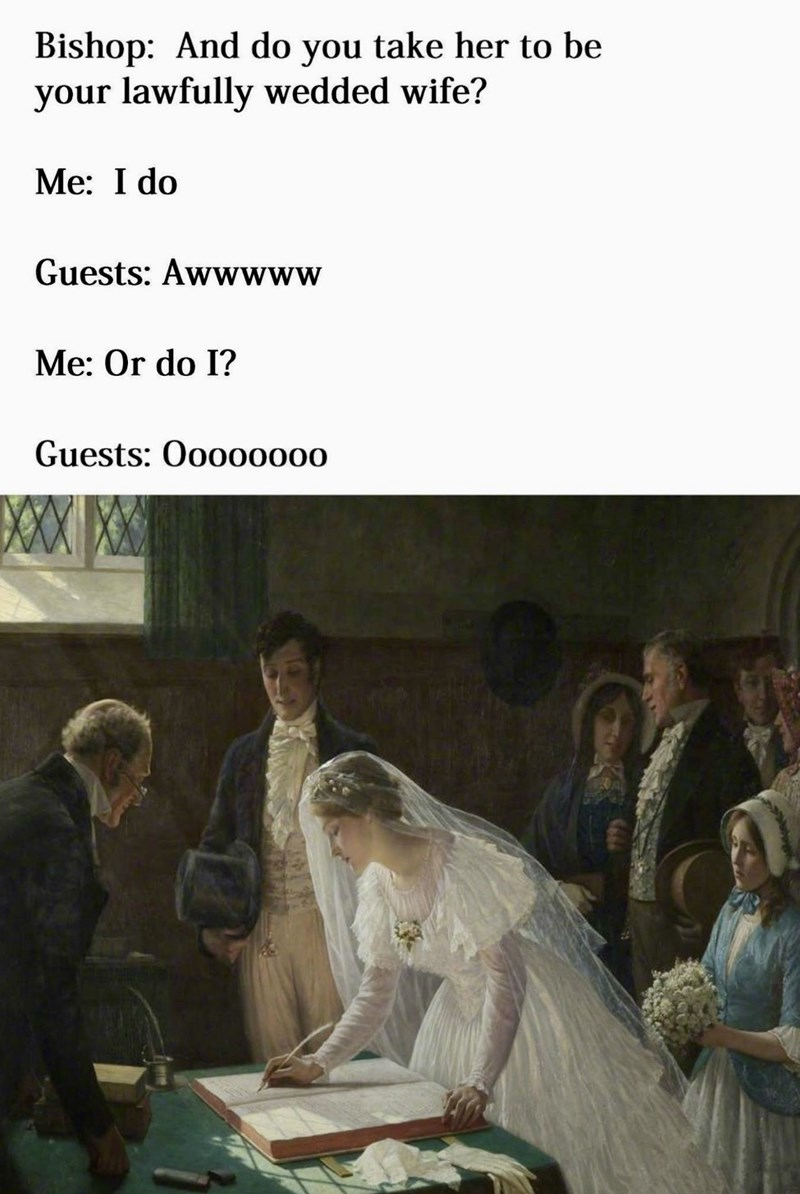 Text - Bishop: And do you take her to be your lawfully wedded wife? Me: I do Guests: Awwwww Me: Or do I? Guests: Ooooo000