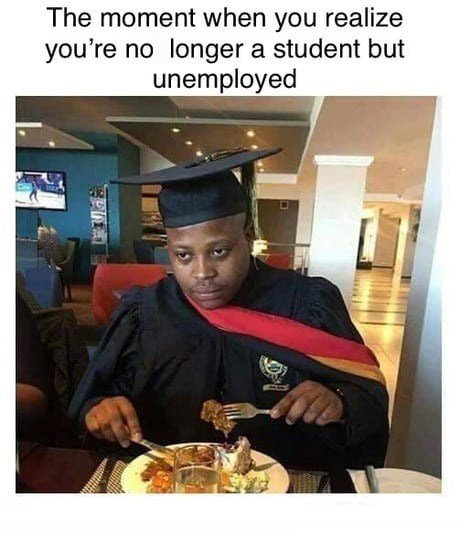 "Funny meme that reads, ""The moment when you realize you're no longer a student but unemployed"" above a photo of a college grad looking sad eating in a restaurant"