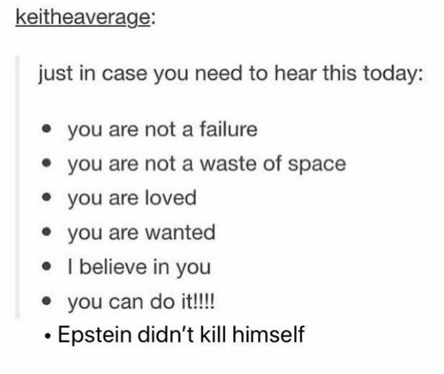 Text - keitheaverage: just in case you need to hear this today: you are not a failure you are not a waste of space you are loved you are wanted I believe in you you can do it!!!! Epstein didn't kill himself