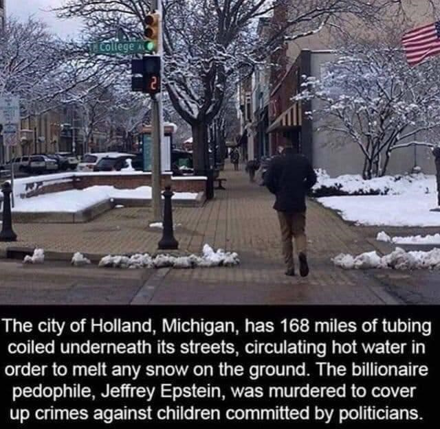 Snow - College The city of Holland, Michigan, has 168 miles of tubing coiled underneath its streets, circulating hot water in order to melt any snow on the ground. The billionaire pedophile, Jeffrey Epstein, was murdered to cover up crimes against children committed by politicians.