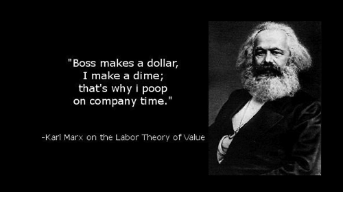 "Photograph - ""Boss makes a dollar, I make a dime; that's why i poop on company time."" -Kari Marx on the Labor Theory of Value"