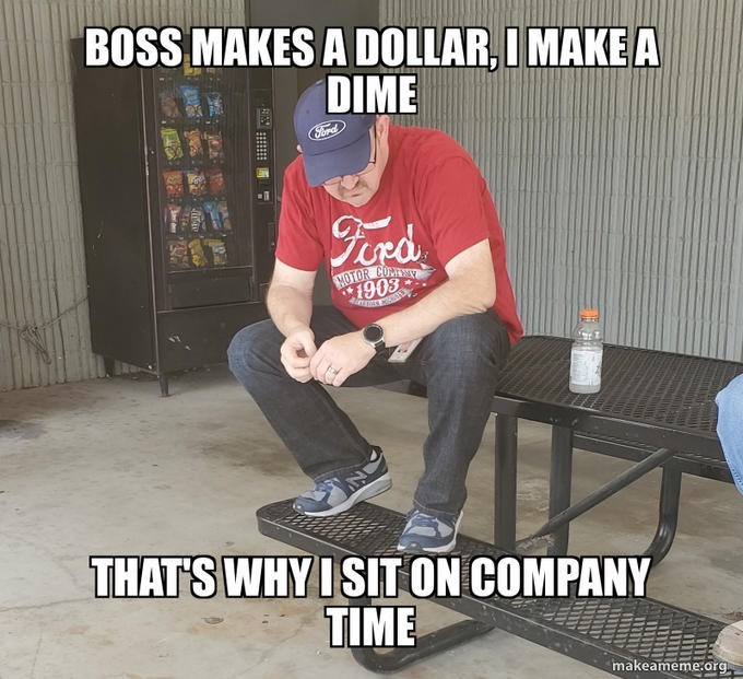Cool - BOSS MAKES A DOLLAR,I MAKE A DIME Sord Ferd MOTOR COMME 1908 THAT'S WHY I SIT ON COMPANY TIME makeameme.org