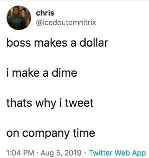 Text - chris @icedoutomnitrix boss makes a dollar i make a dime thats why i tweet on company time 1:04 PM Aug 5, 2019 Twitter Web App
