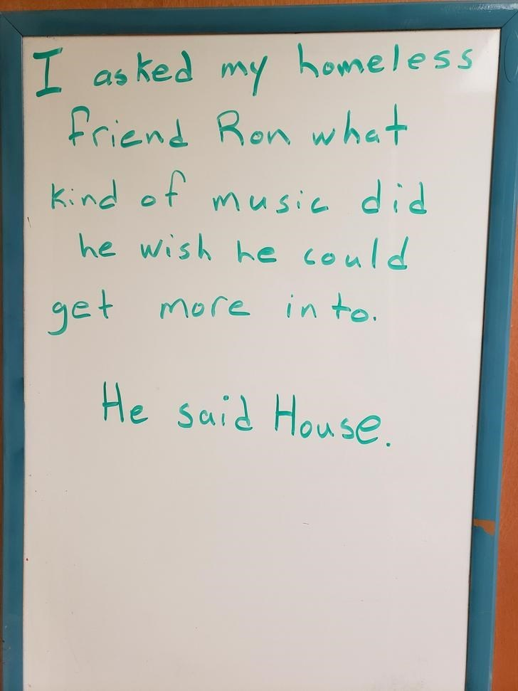 Text - I I as ked my homeless friend Ron what kind ot music did he wish he could get More in to. He said House.
