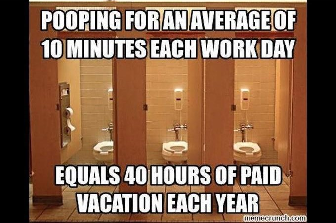 Photo caption - POOPING FORANAVERAGEOF 10 MINUTES EACH WORK DAY EQUALS 40 HOURS OF PAID VACATION EACH YEAR memecrunch.com