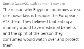 Text - DuckierGalaxy21 1.8k points 1 day ago The reason why Egyptian mummies are so rare nowadays is because the Europeans ATE them. They believed that eating a mummy would have medicinal benefits and the spirit of the person they consumed would watch over and protect them