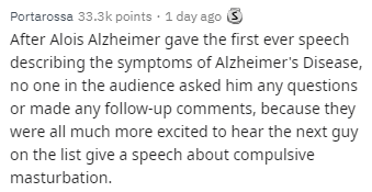 Text - Portarossa 33.3k points 1 day ago S After Alois Alzheimer gave the first ever speech describing the symptoms of Alzheimer's Disease, no one in the audience asked him any questions or made any follow-up comments, because they were all much more excited to hear the next guy on the list give a speech about compulsive masturbation
