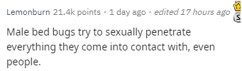 Text - Lemonburn 21.4k points 1 day ago edited 17 hours ago Male bed bugs try to sexually penetrate everything they come into contact with, even рeople.
